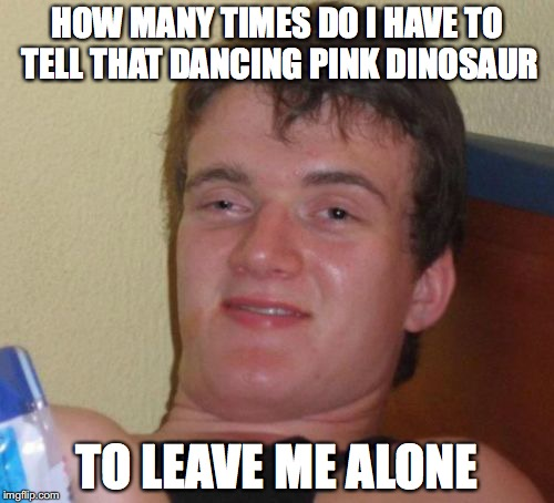 10 Guy Meme | HOW MANY TIMES DO I HAVE TO TELL THAT DANCING PINK DINOSAUR TO LEAVE ME ALONE | image tagged in memes,10 guy,funny | made w/ Imgflip meme maker