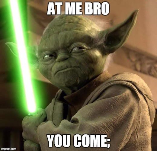 AT ME BRO YOU COME; | image tagged in yoda | made w/ Imgflip meme maker