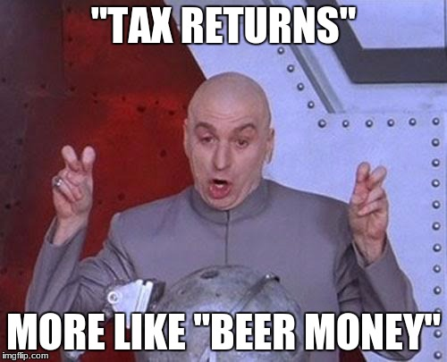 "Dr Evil Laser Meme | ""TAX RETURNS"" MORE LIKE ""BEER MONEY"" 
