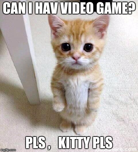 Cute Cat Meme | CAN I HAV VIDEO GAME? PLS ,   KITTY PLS | image tagged in memes,cute cat | made w/ Imgflip meme maker