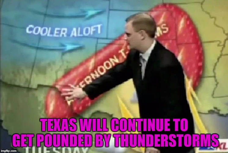 TEXAS WILL CONTINUE TO GET POUNDED BY THUNDERSTORMS | made w/ Imgflip meme maker