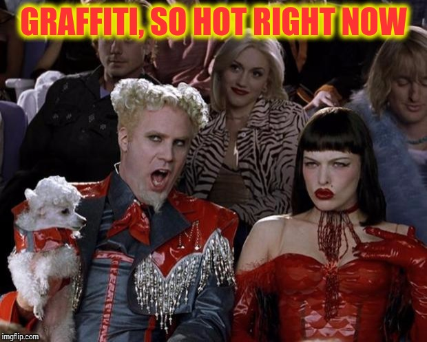Mugatu So Hot Right Now Meme | GRAFFITI, SO HOT RIGHT NOW | image tagged in memes,mugatu so hot right now | made w/ Imgflip meme maker