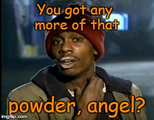You got any more of that powder, angel? | made w/ Imgflip meme maker