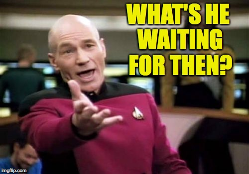 Picard Wtf Meme | WHAT'S HE WAITING FOR THEN? | image tagged in memes,picard wtf | made w/ Imgflip meme maker