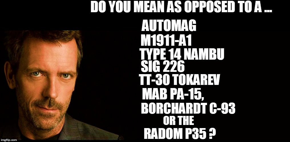 DO YOU MEAN AS OPPOSED TO A ... TYPE 14 NAMBU M1911-A1 SIG 226 TT-30 TOKAREV BORCHARDT C-93 RADOM P35 ? MAB PA-15, OR THE AUTOMAG | made w/ Imgflip meme maker