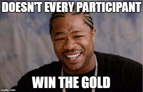 Yo Dawg Heard You Meme | DOESN'T EVERY PARTICIPANT WIN THE GOLD | image tagged in memes,yo dawg heard you | made w/ Imgflip meme maker