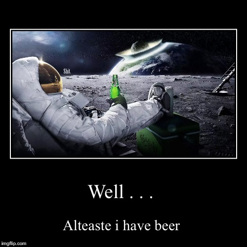Well . . . | Alteaste i have beer | image tagged in funny,demotivationals | made w/ Imgflip demotivational maker