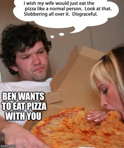 BEN WANTS TO EAT PIZZA WITH YOU | made w/ Imgflip meme maker