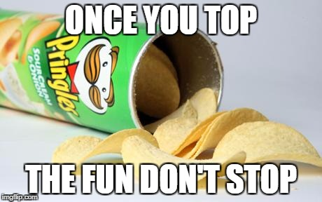 pringles |  ONCE YOU TOP; THE FUN DON'T STOP | image tagged in pringles | made w/ Imgflip meme maker