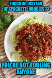 ZUCCHINI INSTEAD OF SPAGHETTI NOODLES?? YOU'RE NOT FOOLING ANYONE | made w/ Imgflip meme maker