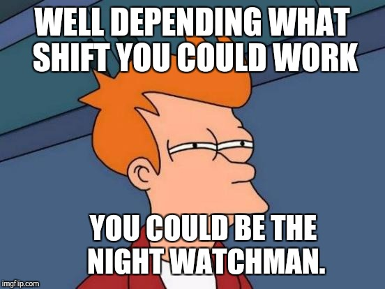 Futurama Fry Meme | WELL DEPENDING WHAT SHIFT YOU COULD WORK YOU COULD BE THE NIGHT WATCHMAN. | image tagged in memes,futurama fry | made w/ Imgflip meme maker