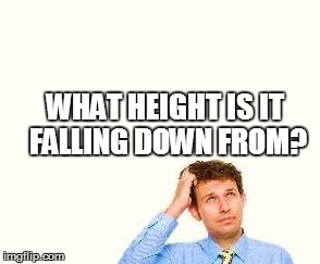 WHAT HEIGHT IS IT FALLING DOWN FROM? | made w/ Imgflip meme maker