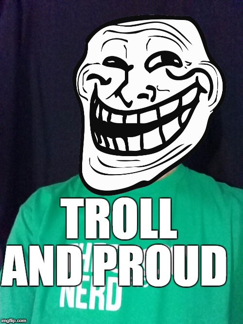 TROLL AND PROUD | made w/ Imgflip meme maker