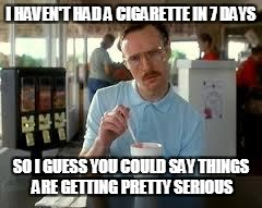 Kip Napoleon Dynamite | I HAVEN'T HAD A CIGARETTE IN 7 DAYS SO I GUESS YOU COULD SAY THINGS ARE GETTING PRETTY SERIOUS | image tagged in kip napoleon dynamite | made w/ Imgflip meme maker