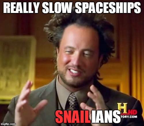 Ancient Aliens Meme | REALLY SLOW SPACESHIPS SNAIL IANS | image tagged in memes,ancient aliens | made w/ Imgflip meme maker