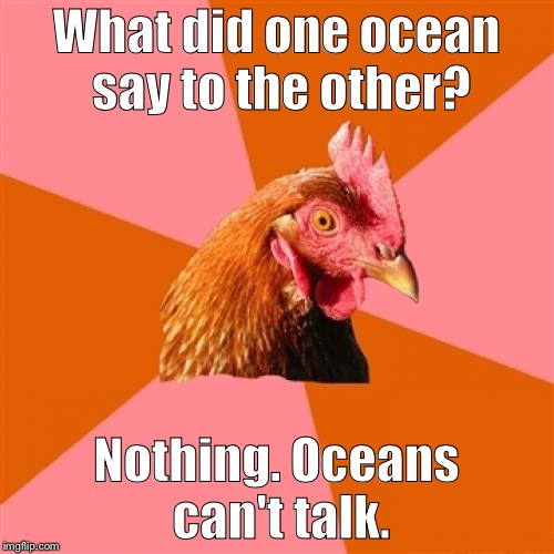 Anti Joke Chicken Meme | What did one ocean say to the other? Nothing. Oceans can't talk. | image tagged in memes,anti joke chicken | made w/ Imgflip meme maker