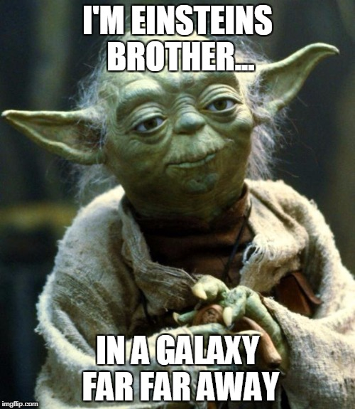 Star Wars Yoda Meme | I'M EINSTEINS BROTHER... IN A GALAXY FAR FAR AWAY | image tagged in memes,star wars yoda | made w/ Imgflip meme maker