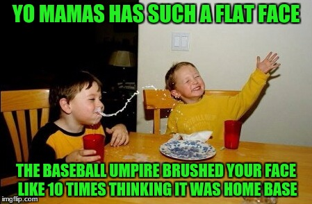 Yo Mamas So Fat Meme | YO MAMAS HAS SUCH A FLAT FACE THE BASEBALL UMPIRE BRUSHED YOUR FACE LIKE 10 TIMES THINKING IT WAS HOME BASE | image tagged in memes,yo mamas so fat | made w/ Imgflip meme maker