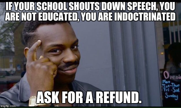 Roll Safe Think About It Meme | IF YOUR SCHOOL SHOUTS DOWN SPEECH, YOU ARE NOT EDUCATED, YOU ARE INDOCTRINATED ASK FOR A REFUND. | image tagged in thinking black guy | made w/ Imgflip meme maker