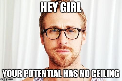 Ryan Gosling talks Potential |  HEY GIRL; YOUR POTENTIAL HAS NO CEILING | image tagged in intellectual ryan gosling | made w/ Imgflip meme maker