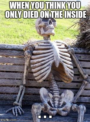 Waiting Skeleton Meme | WHEN YOU THINK YOU ONLY DIED ON THE INSIDE . . . | image tagged in memes,waiting skeleton | made w/ Imgflip meme maker