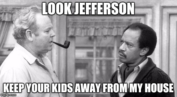 LOOK JEFFERSON KEEP YOUR KIDS AWAY FROM MY HOUSE | made w/ Imgflip meme maker