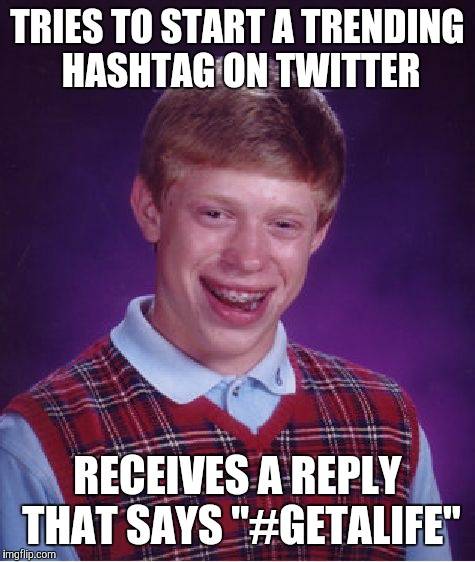 "#PeopleOnTwitterCanBeSavageAF | TRIES TO START A TRENDING HASHTAG ON TWITTER RECEIVES A REPLY THAT SAYS ""#GETALIFE"" 