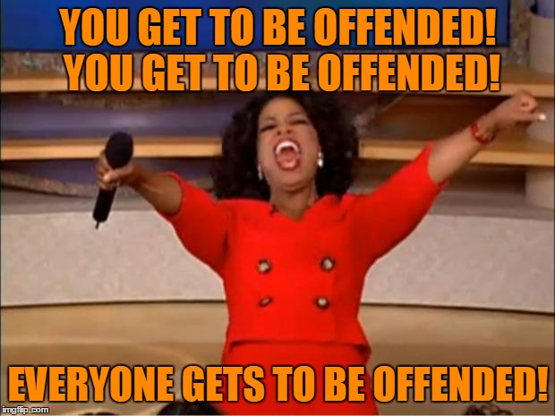 Oprah You Get A Meme | YOU GET TO BE OFFENDED! YOU GET TO BE OFFENDED! EVERYONE GETS TO BE OFFENDED! | image tagged in memes,oprah you get a | made w/ Imgflip meme maker