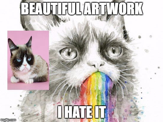 Well just great gurmpy | BEAUTIFUL ARTWORK I HATE IT | image tagged in grumpy cat | made w/ Imgflip meme maker