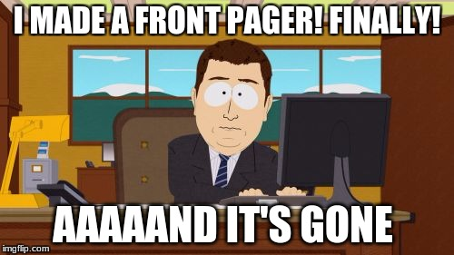 I've never made a front page meme... | I MADE A FRONT PAGER! FINALLY! AAAAAND IT'S GONE | image tagged in memes,aaaaand its gone,front page | made w/ Imgflip meme maker