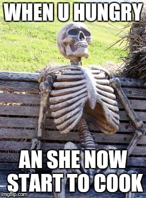 Waiting Skeleton Meme | WHEN U HUNGRY AN SHE NOW START TO COOK | image tagged in memes,waiting skeleton | made w/ Imgflip meme maker