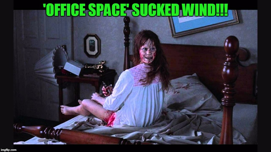 'OFFICE SPACE' SUCKED WIND!!! | made w/ Imgflip meme maker