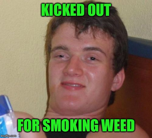 10 Guy Meme | KICKED OUT FOR SMOKING WEED | image tagged in memes,10 guy | made w/ Imgflip meme maker