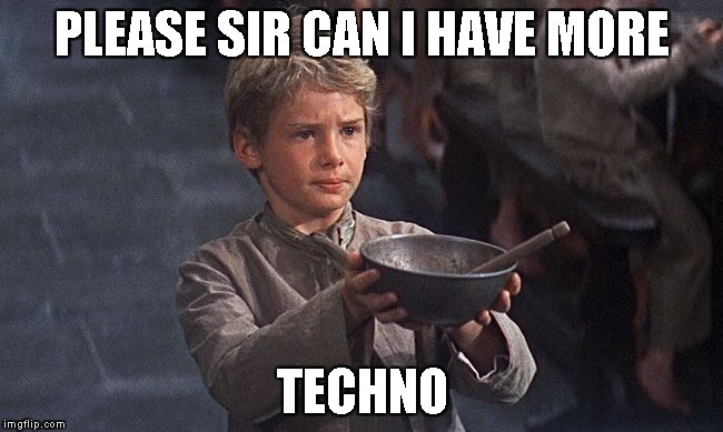 PLEASE SIR CAN I HAVE MORE TECHNO | image tagged in oliver twist | made w/ Imgflip meme maker