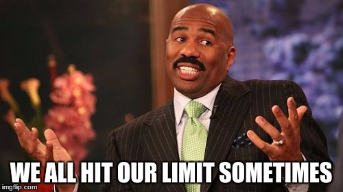 Steve Harvey Meme | WE ALL HIT OUR LIMIT SOMETIMES | image tagged in memes,steve harvey | made w/ Imgflip meme maker