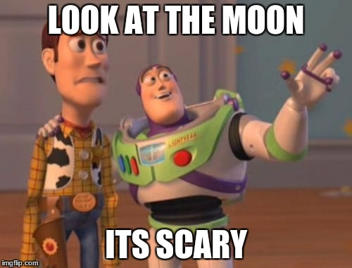X, X Everywhere Meme | LOOK AT THE MOON ITS SCARY | image tagged in memes,x,x everywhere,x x everywhere | made w/ Imgflip meme maker