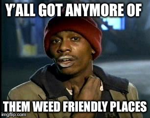 Y'all Got Any More Of That Meme | Y'ALL GOT ANYMORE OF THEM WEED FRIENDLY PLACES | image tagged in memes,yall got any more of | made w/ Imgflip meme maker