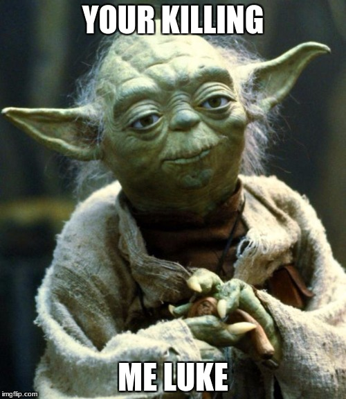 Star Wars Yoda Meme | YOUR KILLING ME LUKE | image tagged in memes,star wars yoda | made w/ Imgflip meme maker