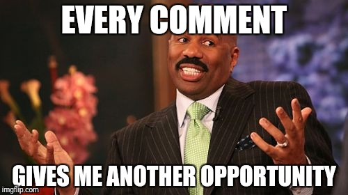Steve Harvey Meme | EVERY COMMENT GIVES ME ANOTHER OPPORTUNITY | image tagged in memes,steve harvey | made w/ Imgflip meme maker