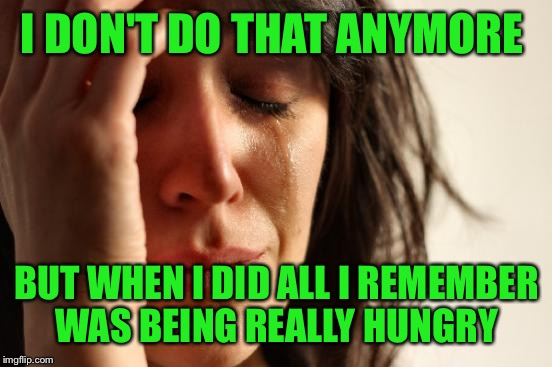 First World Problems Meme | I DON'T DO THAT ANYMORE BUT WHEN I DID ALL I REMEMBER WAS BEING REALLY HUNGRY | image tagged in memes,first world problems | made w/ Imgflip meme maker