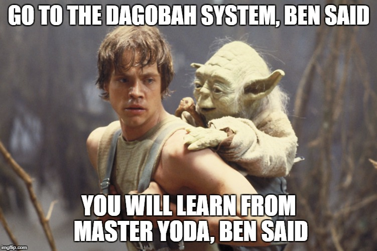 Luke and Yoda | GO TO THE DAGOBAH SYSTEM, BEN SAID YOU WILL LEARN FROM MASTER YODA, BEN SAID | image tagged in star wars,star wars yoda,luke skywalker,memes,meme | made w/ Imgflip meme maker