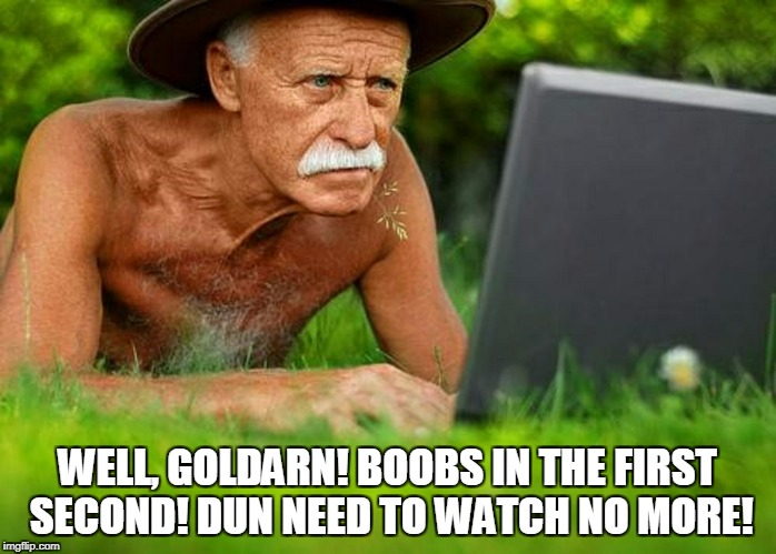 WELL, GOLDARN! BOOBS IN THE FIRST SECOND! DUN NEED TO WATCH NO MORE! | made w/ Imgflip meme maker