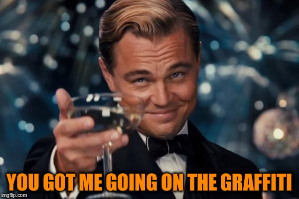 Leonardo Dicaprio Cheers Meme | YOU GOT ME GOING ON THE GRAFFITI | image tagged in memes,leonardo dicaprio cheers | made w/ Imgflip meme maker