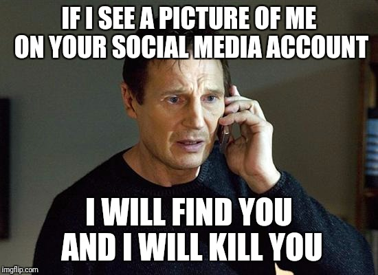Liam Neeson Taken 2 Meme | IF I SEE A PICTURE OF ME ON YOUR SOCIAL MEDIA ACCOUNT I WILL FIND YOU AND I WILL KILL YOU | image tagged in memes,liam neeson taken 2 | made w/ Imgflip meme maker