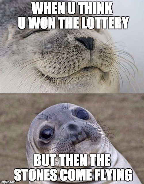 Short Satisfaction VS Truth Meme | WHEN U THINK U WON THE LOTTERY BUT THEN THE STONES COME FLYING | image tagged in memes,short satisfaction vs truth | made w/ Imgflip meme maker
