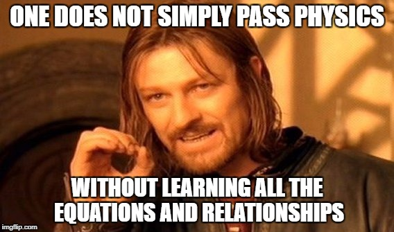 One Does Not Simply Meme | ONE DOES NOT SIMPLY PASS PHYSICS WITHOUT LEARNING ALL THE EQUATIONS AND RELATIONSHIPS | image tagged in memes,one does not simply | made w/ Imgflip meme maker