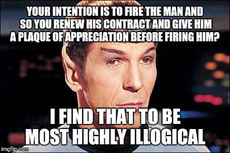On what universe is this EVER logical?!? |  YOUR INTENTION IS TO FIRE THE MAN AND SO YOU RENEW HIS CONTRACT AND GIVE HIM A PLAQUE OF APPRECIATION BEFORE FIRING HIM? I FIND THAT TO BE MOST HIGHLY ILLOGICAL | image tagged in condescending spock | made w/ Imgflip meme maker