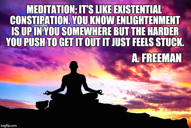 Meditation  | MEDITATION; IT'S LIKE EXISTENTIAL CONSTIPATION. YOU KNOW ENLIGHTENMENT IS UP IN YOU SOMEWHERE BUT THE HARDER YOU PUSH TO GET IT OUT IT JUST  | image tagged in meditation | made w/ Imgflip meme maker