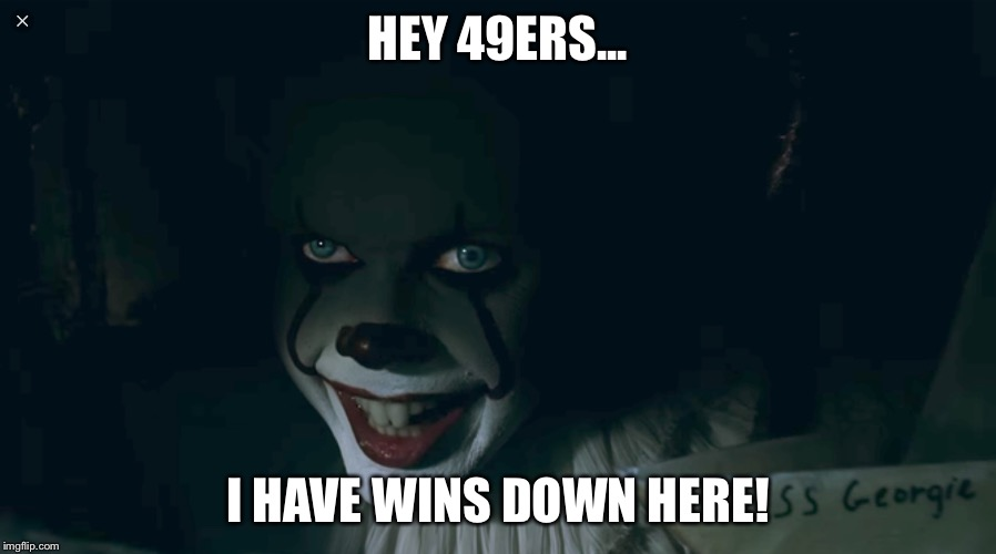 Pennywise 2017 | HEY 49ERS... I HAVE WINS DOWN HERE! | image tagged in pennywise 2017 | made w/ Imgflip meme maker