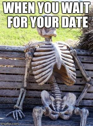 Waiting Skeleton Meme | WHEN YOU WAIT FOR YOUR DATE | image tagged in memes,waiting skeleton | made w/ Imgflip meme maker